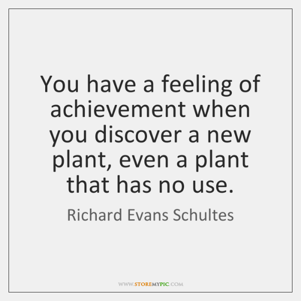 You have a feeling of achievement when you discover a new plant, ...