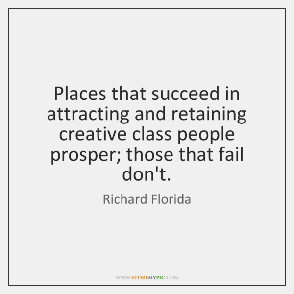 Places that succeed in attracting and retaining creative class people prosper; those ...