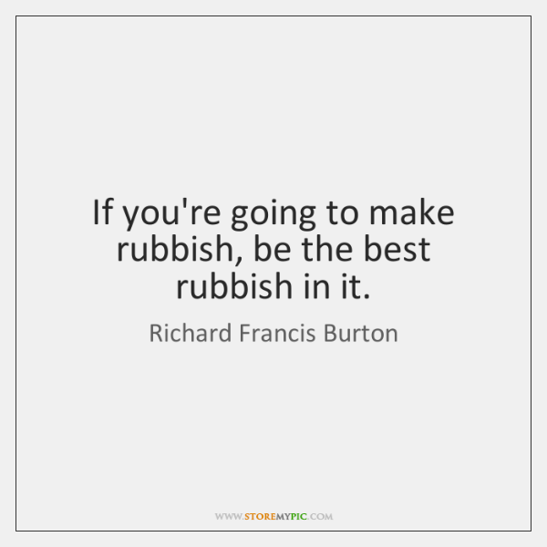 If you're going to make rubbish, be the best rubbish in it.