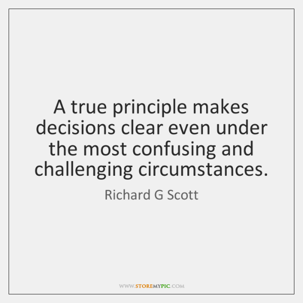 A true principle makes decisions clear even under the most confusing and ...