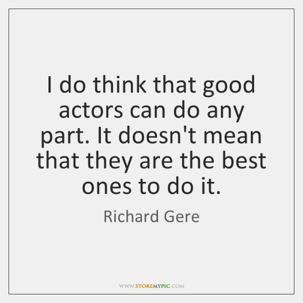 I do think that good actors can do any part. It doesn't ...