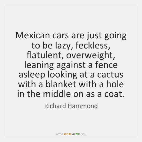 Mexican cars are just going to be lazy, feckless, flatulent, overweight, leaning ...