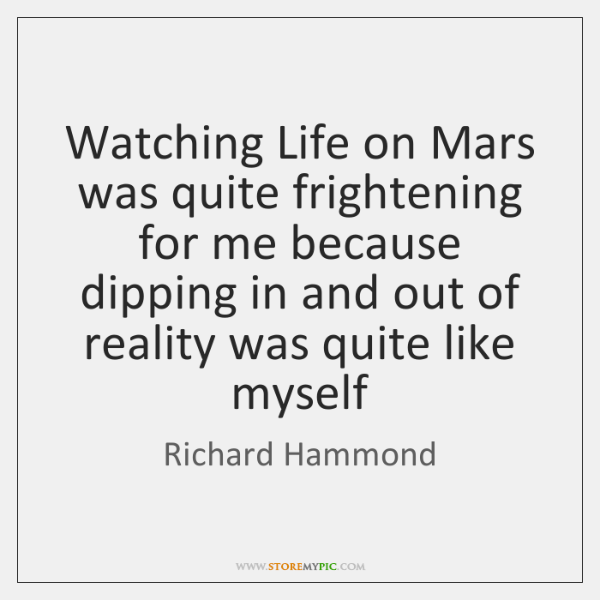Watching Life on Mars was quite frightening for me because dipping in ...