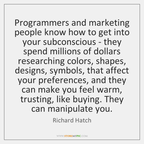 Programmers and marketing people know how to get into your subconscious - ...