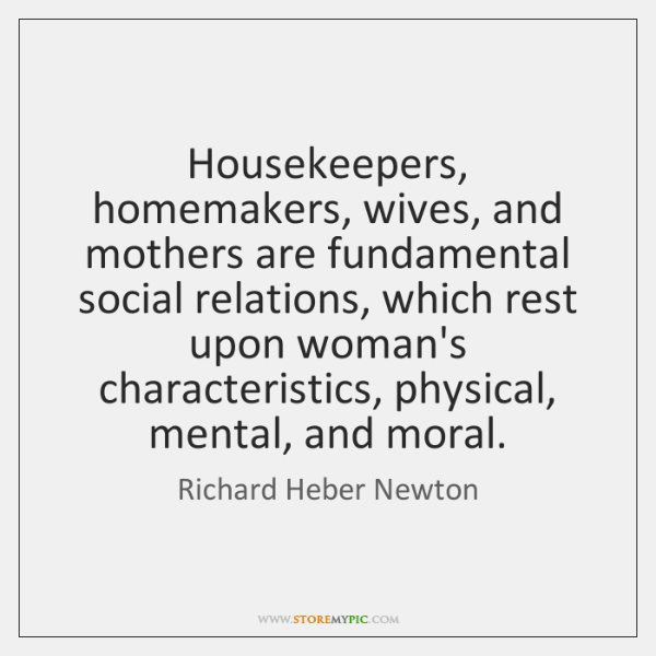 Housekeepers, homemakers, wives, and mothers are fundamental social relations, which rest upon ...