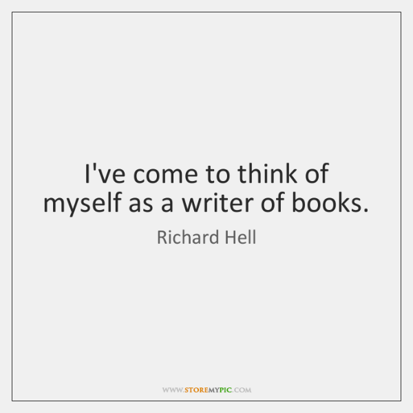 I've come to think of myself as a writer of books.