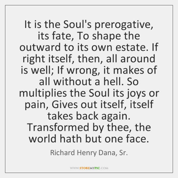 It is the Soul's prerogative, its fate, To shape the outward to ...