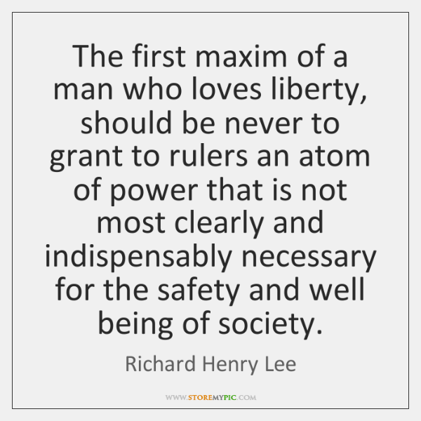 The first maxim of a man who loves liberty, should be never ...