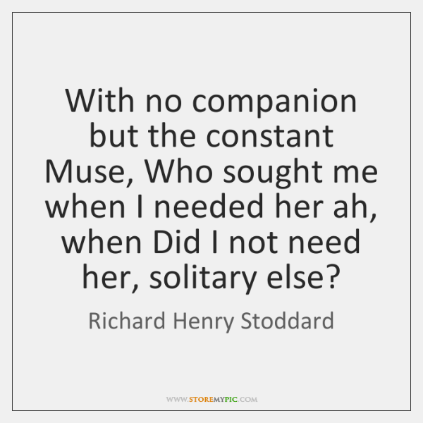 With no companion but the constant Muse, Who sought me when I ...