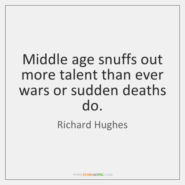 Middle age snuffs out more talent than ever wars or sudden deaths ...