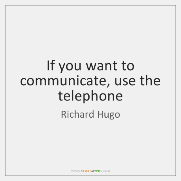 If you want to communicate, use the telephone