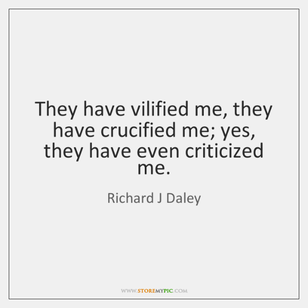 They have vilified me, they have crucified me; yes, they have even ...