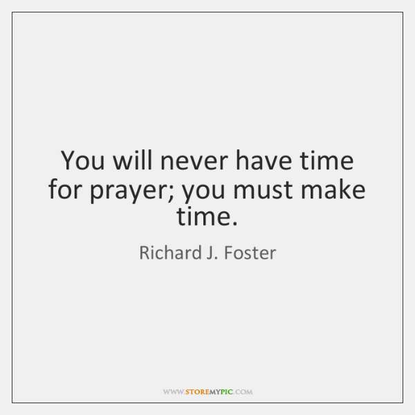 You will never have time for prayer; you must make time.