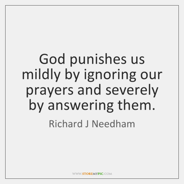 God punishes us mildly by ignoring our prayers and severely by answering ...
