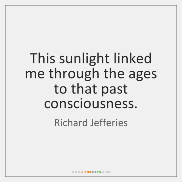 This sunlight linked me through the ages to that past consciousness.