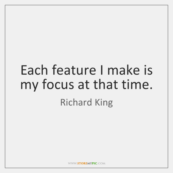 Each feature I make is my focus at that time.