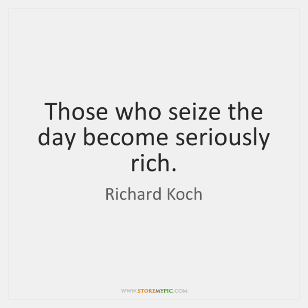Those who seize the day become seriously rich.