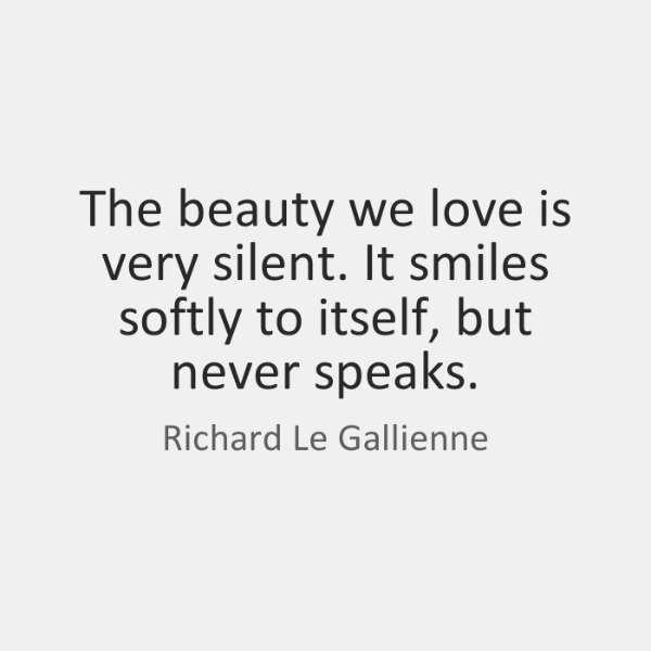 The beauty we love is very silent. It smiles softly to itself, ...