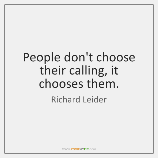People don't choose their calling, it chooses them.