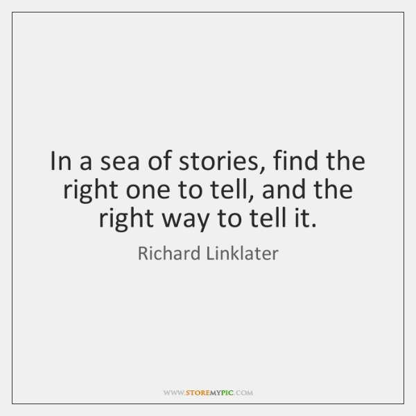 In a sea of stories, find the right one to tell, and ...