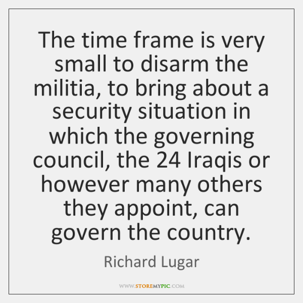The time frame is very small to disarm the militia, to bring ...
