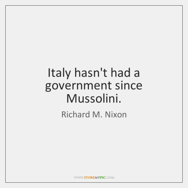 Italy hasn't had a government since Mussolini.