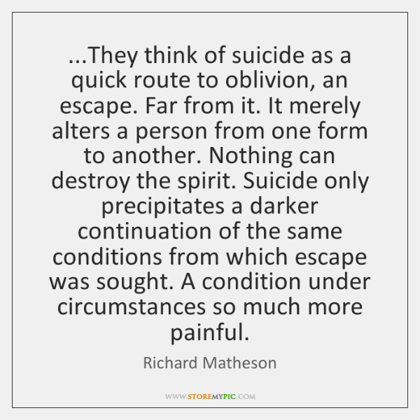 ...They think of suicide as a quick route to oblivion, an escape. ...