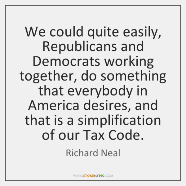 We could quite easily, Republicans and Democrats working together, do something that ...