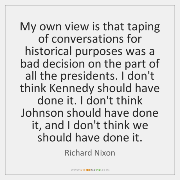 My own view is that taping of conversations for historical purposes was ...