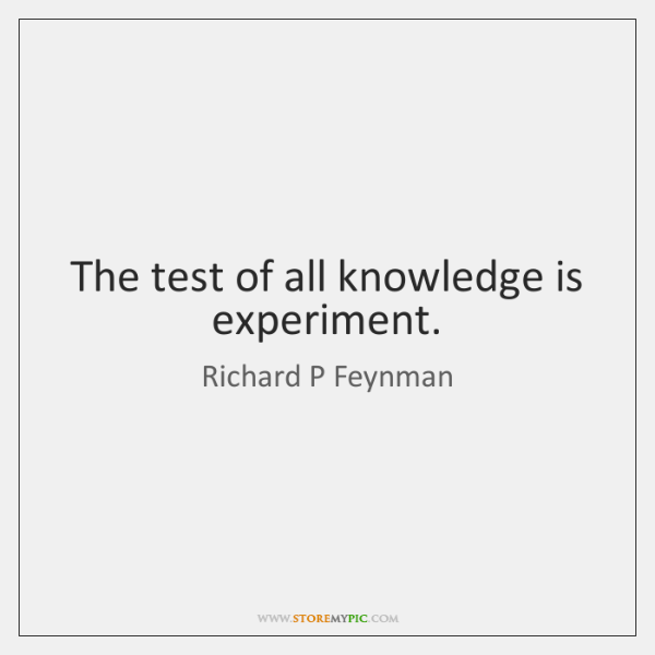 The test of all knowledge is experiment.