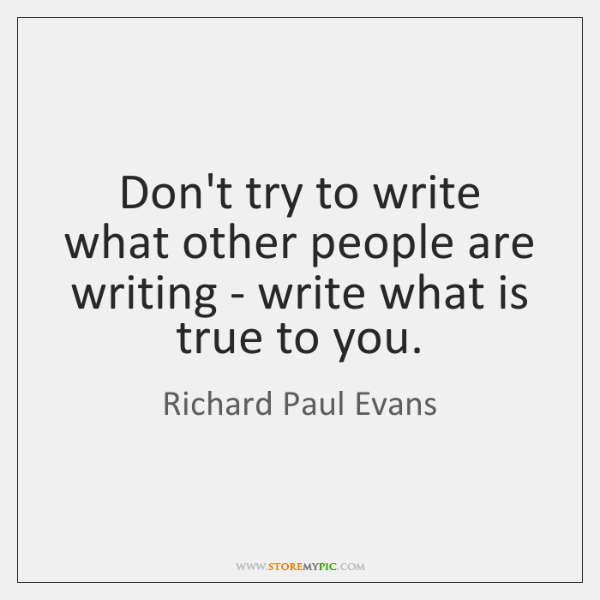 Don't try to write what other people are writing - write what ...