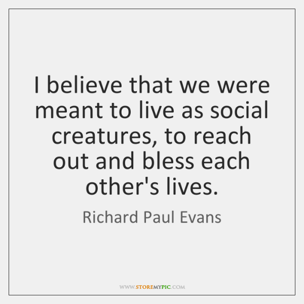 I believe that we were meant to live as social creatures, to ...