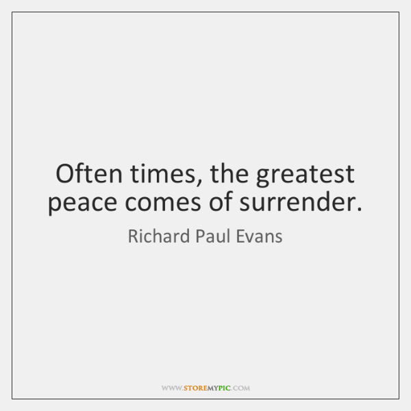Often times, the greatest peace comes of surrender.