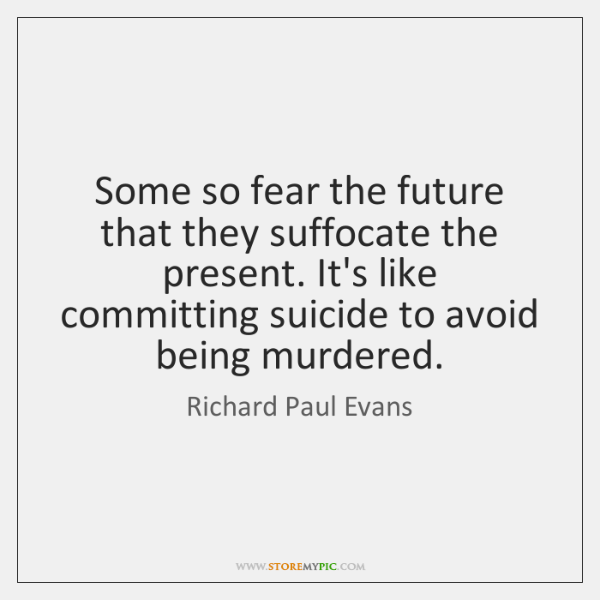 Some so fear the future that they suffocate the present. It's like ...