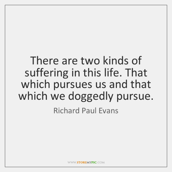 There are two kinds of suffering in this life. That which pursues ...