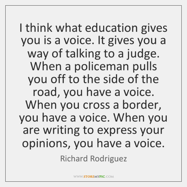 I think what education gives you is a voice. It gives you ...