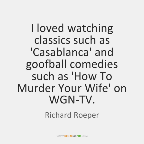 I loved watching classics such as 'Casablanca' and goofball comedies such as ...