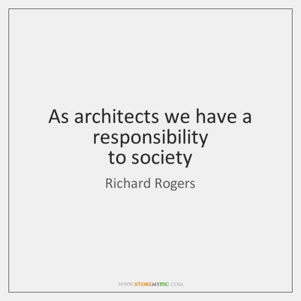 As architects we have a responsibility   to society