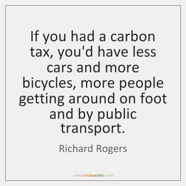 If you had a carbon tax, you'd have less cars and more ...