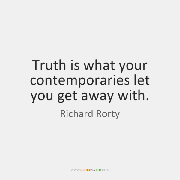 Truth is what your contemporaries let you get away with.