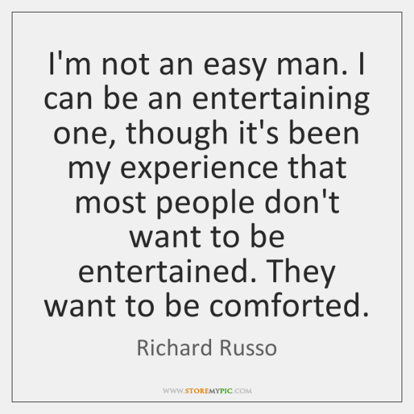 I'm not an easy man. I can be an entertaining one, though ...