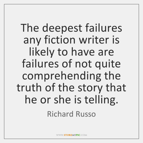The deepest failures any fiction writer is likely to have are failures ...