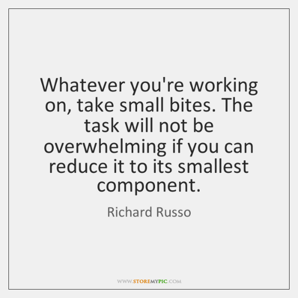 Whatever you're working on, take small bites. The task will not be ...