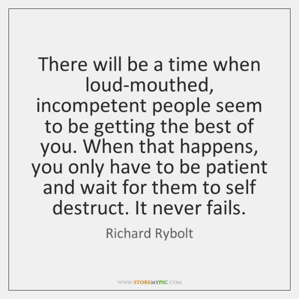 There will be a time when loud-mouthed, incompetent people seem to be ...