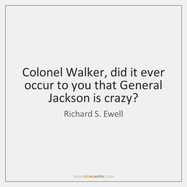 Colonel Walker, did it ever occur to you that General Jackson is ...