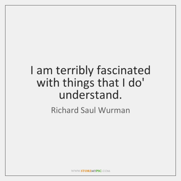 I am terribly fascinated with things that I do' understand.