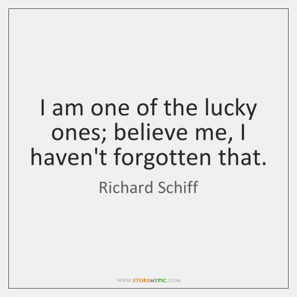 I am one of the lucky ones; believe me, I haven't forgotten ...