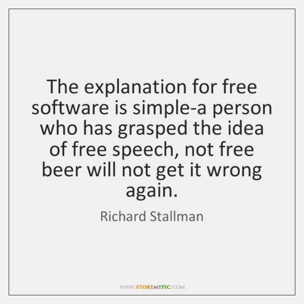 The explanation for free software is simple-a person who has grasped the ...