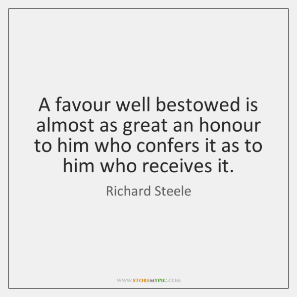 A favour well bestowed is almost as great an honour to him ...
