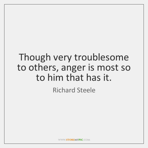 Though very troublesome to others, anger is most so to him that ...